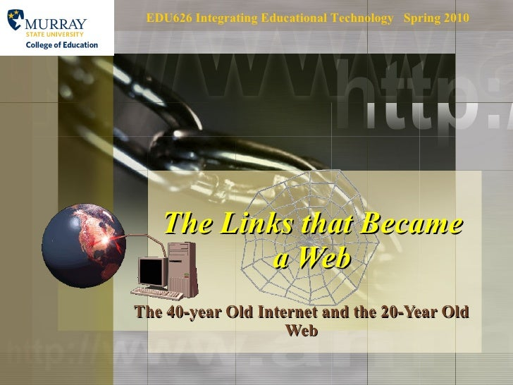 The Links that Became a Web The 40-year Old Internet and the 20-Year Old Web EDU626 Integrating Educational Technology  Sp...