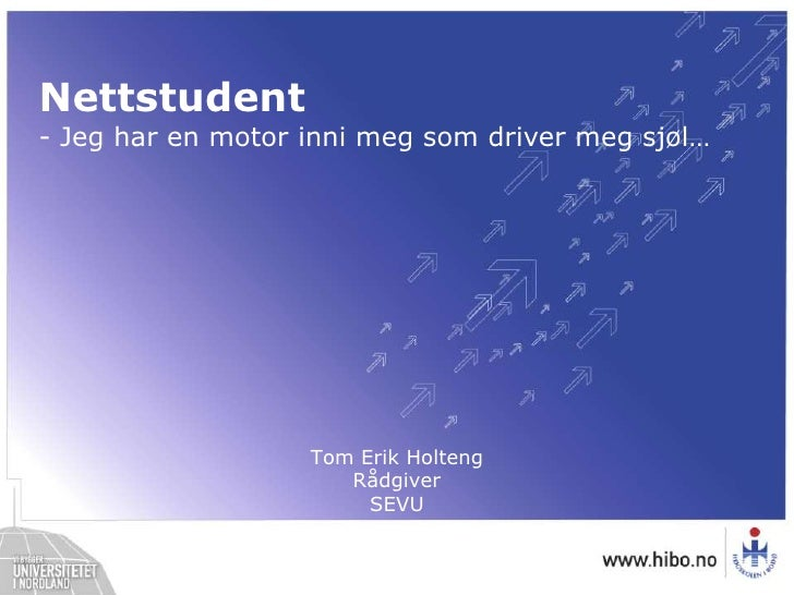 Nettstudent<br />- Jeg har en motor inni meg som driver meg sjøl…<br />Tom Erik HoltengRådgiverSEVU<br />