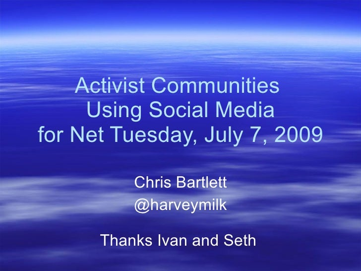 Activist Communities      Using Social Media for Net Tuesday, July 7, 2009            Chris Bartlett           @harveymilk...
