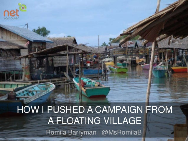 HOW I PUSHED A CAMPAIGN FROM A FLOATING VILLAGE Romila Barryman | @MsRomilaB