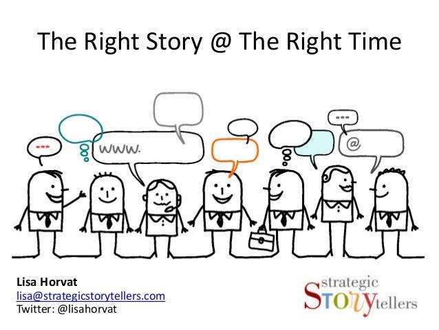 The Right Story @ The Right TimeLisa Horvatlisa@strategicstorytellers.comTwitter: @lisahorvat