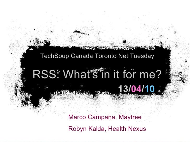 13/ 04 / 10 TechSoup Canada Toronto Net Tuesday RSS: What's in it for me? Marco Campana, Maytree  Robyn Kalda, Health Nexus