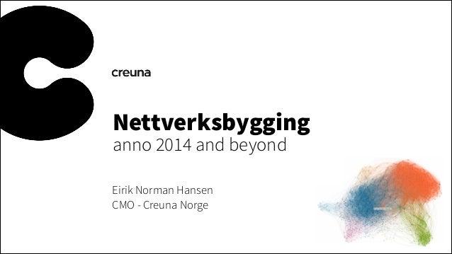 Nettverksbygging anno 2014 and beyond Eirik Norman Hansen CMO - Creuna Norge
