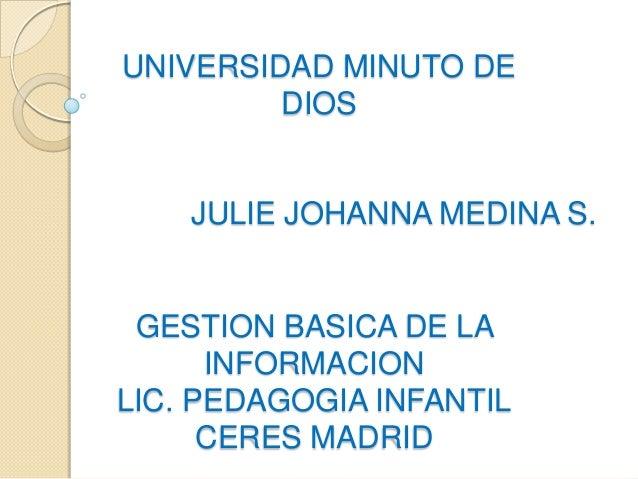 UNIVERSIDAD MINUTO DE         DIOS    JULIE JOHANNA MEDINA S. GESTION BASICA DE LA      INFORMACIONLIC. PEDAGOGIA INFANTIL...