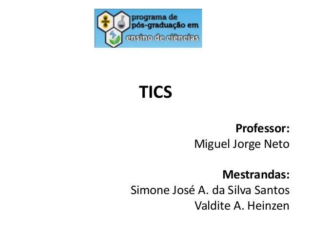 TICS Professor: Miguel Jorge Neto Mestrandas: Simone José A. da Silva Santos Valdite A. Heinzen