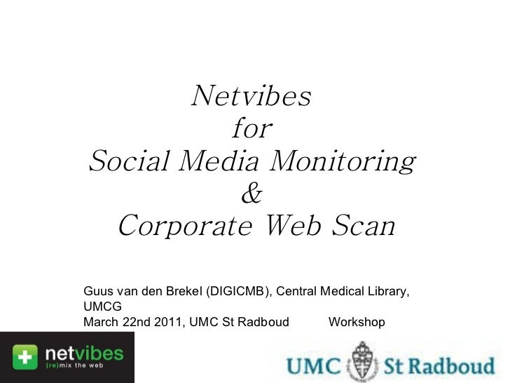 Netvibes  for  Social Media Monitoring  &  Corporate Web Scan Guus van den Brekel (DIGICMB), Central Medical Library, UMCG...