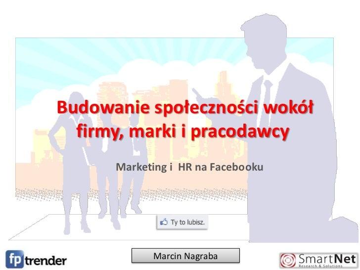 Budowanie społeczności wokół firmy, marki i pracodawcy<br />Marketing i  HR na Facebooku<br />Marcin Nagraba<br />