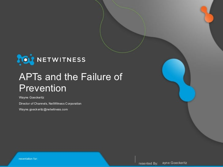 APTs and the Failure of Prevention Wayne Goeckeritz Director of Channels, NetWitness Corporation [email_address] <ul><li>W...