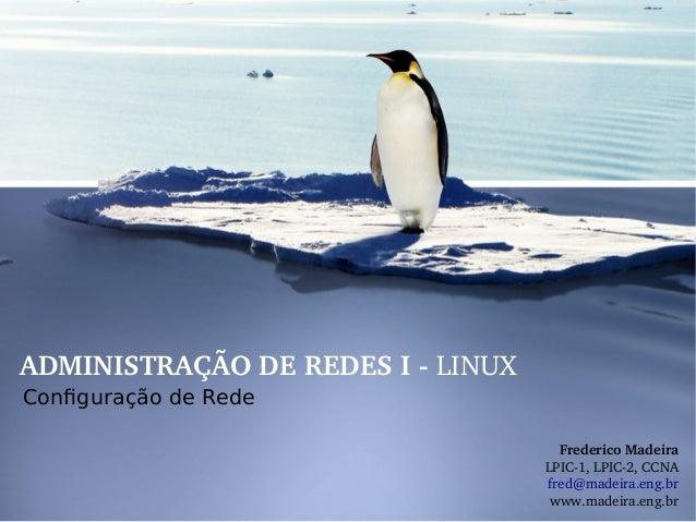 ADMINISTRAÇÃODEREDESILINUX Configuração de Rede FredericoMadeira LPIC1,LPIC2,CCNA fred@madeira.eng.br www.madei...