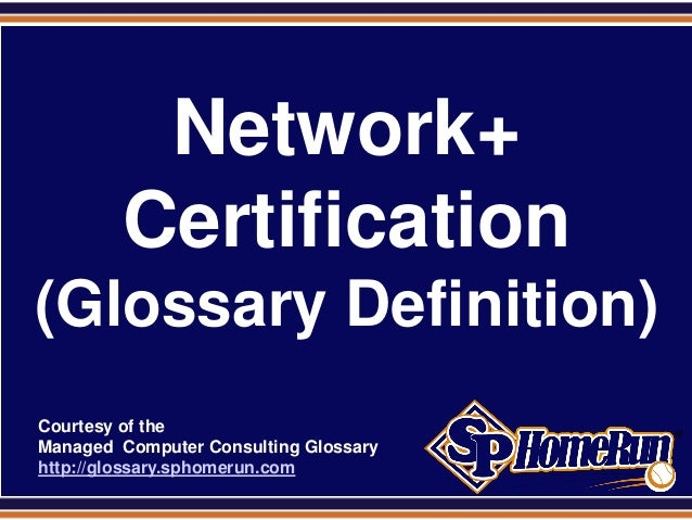 SPHomeRun.comNetwork+Certification(Glossary Definition)Courtesy of theManaged Computer Consulting Glossaryhttp://glossary....
