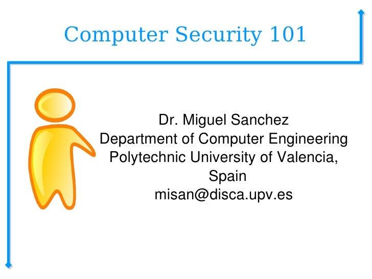 Computer Security 101 <ul><ul><li>Dr. Miguel Sanchez </li></ul></ul><ul><ul><li>Department of Computer Engineering </li></...