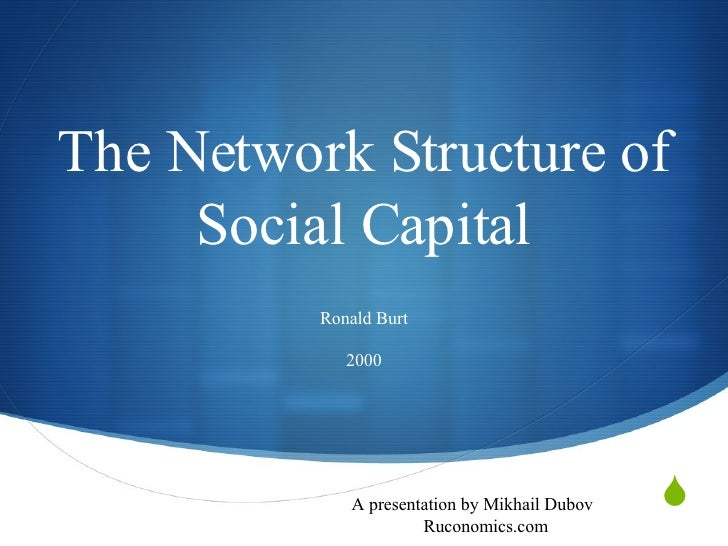 The Network Structure of Social Capital Ronald Burt 2000 A presentation by Mikhail Dubov Ruconomics.com