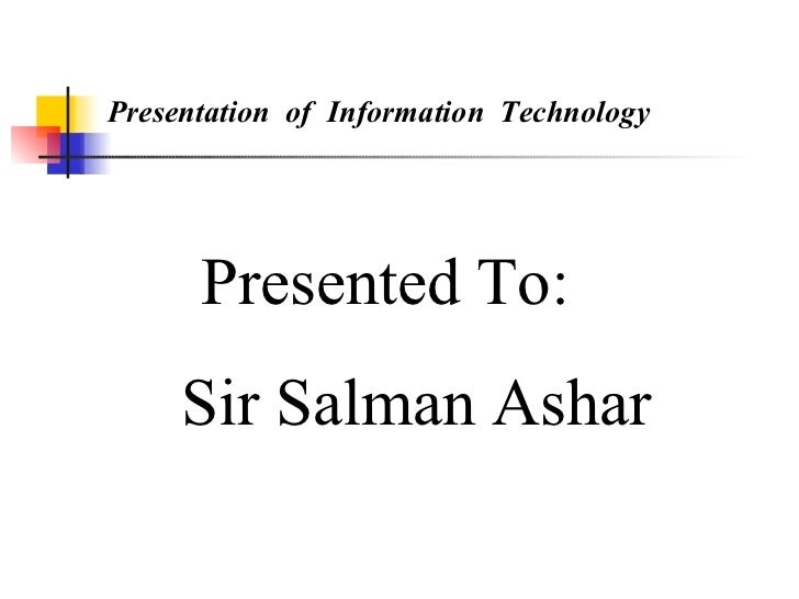 Presentation  of  Information  Technology  Presented To: Sir Salman Ashar