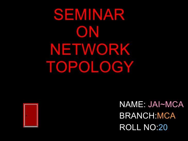 SEMINAR  ON  NETWORK TOPOLOGY <ul><li>NAME:  JAI~MCA </li></ul><ul><li>BRANCH: MCA </li></ul><ul><li>ROLL NO: 20