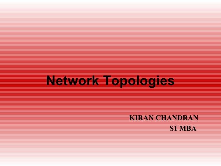 Network Topologies <ul><ul><ul><ul><ul><li>KIRAN CHANDRAN </li></ul></ul></ul></ul></ul><ul><ul><ul><ul><ul><li>S1 MBA </l...