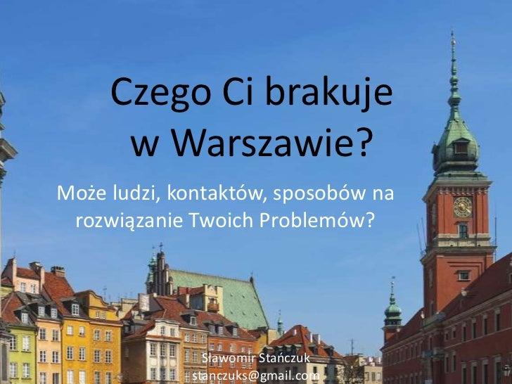 Czego Ci brakujew Warszawie?<br />Może ludzi, kontaktów, sposobów na rozwiązanie Twoich Problemów?<br />Sławomir Stańczuk ...