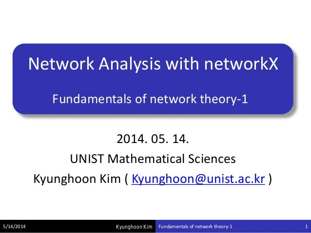 Kyunghoon Kim Network Analysis with networkX Fundamentals of network theory-1 2014. 05. 14. UNIST Mathematical Sciences Ky...