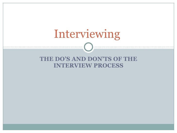 THE DO'S AND DON'TS OF THE INTERVIEW PROCESS Interviewing