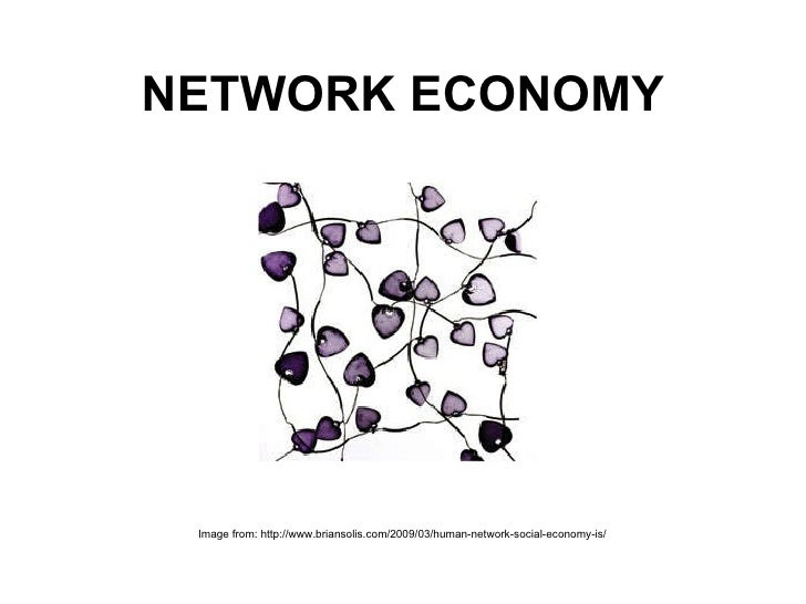 NETWORK ECONOMY Image from: http://www.briansolis.com/2009/03/human-network-social-economy-is/