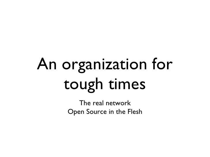 An organization for tough times <ul><li>The real network </li></ul><ul><li>Open Source in the Flesh </li></ul>
