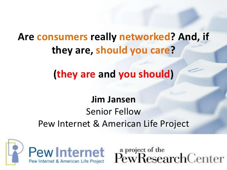 Are consumers really networked? And, if they are, should you care?<br />Jim JansenSenior Fellow<br />Pew Internet & Americ...