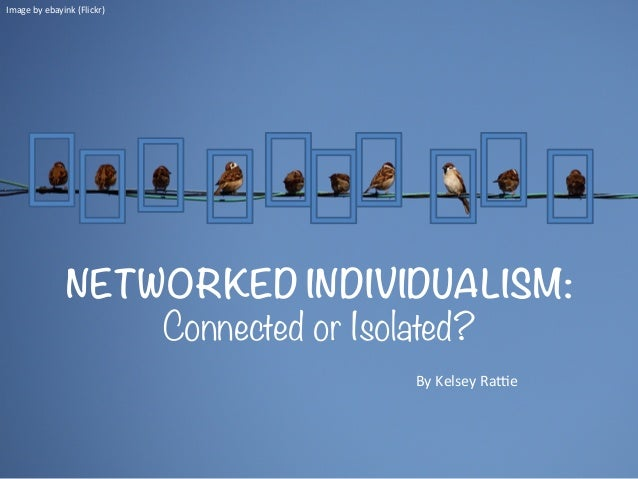 NETWORKED INDIVIDUALISM:Connected or Isolated?Image	  by	  ebayink	  (Flickr)	  By	  Kelsey	  Ra6e