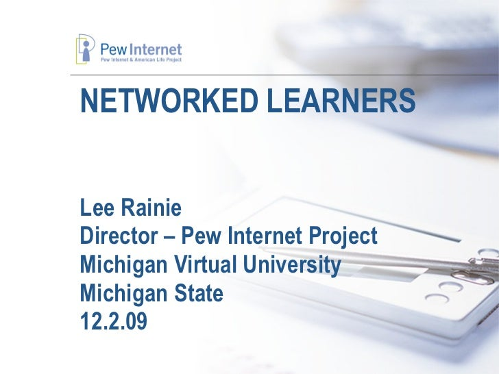 NETWORKED LEARNERS Lee Rainie Director – Pew Internet Project Michigan Virtual University Michigan State 12.2.09