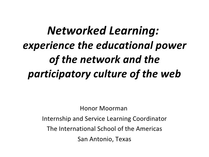 Networked Learning:  experience the educational power of the network and the participatory culture of the web Honor Moorma...