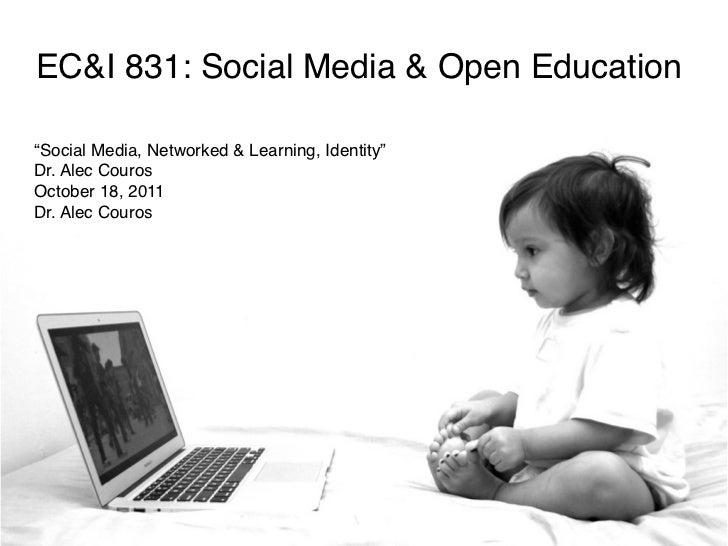 "EC&I 831: Social Media & Open Education""Social Media, Networked & Learning, Identity""Dr. Alec CourosOctober 18, 2011Dr. Al..."