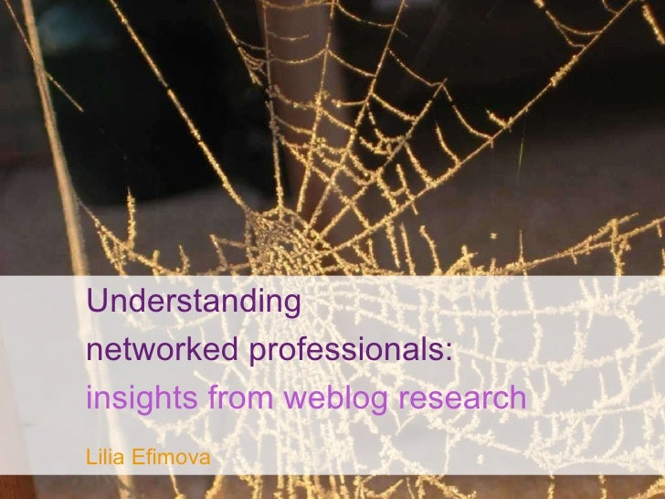 Understanding  networked professionals:   insights from weblog research   Lilia Efimova