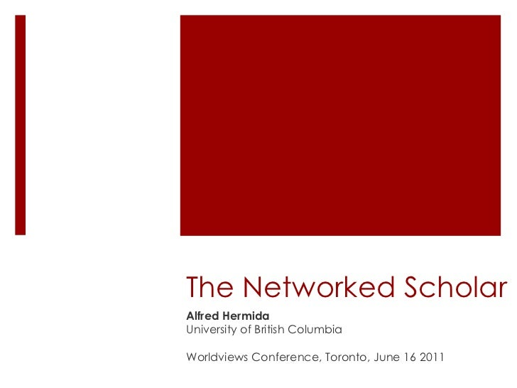 The Networked Scholar Alfred Hermida University of British Columbia Worldviews Conference, Toronto, June 16 2011