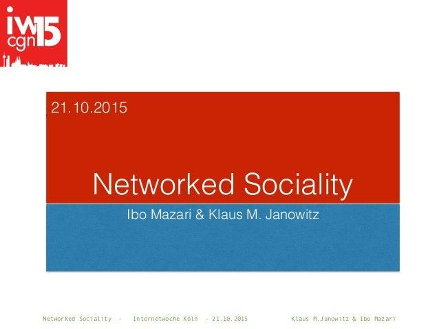 Networked Sociality - Internetwoche Köln - 21.10.2015 Klaus M.Janowitz & Ibo Mazari 21.10.2015 Networked Sociality Ibo Maz...