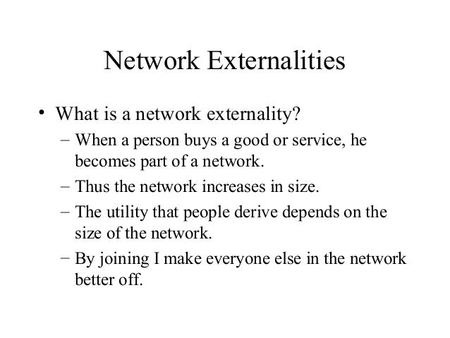 Network Externalities • What is a network externality? – When a person buys a good or service, he becomes part of a networ...