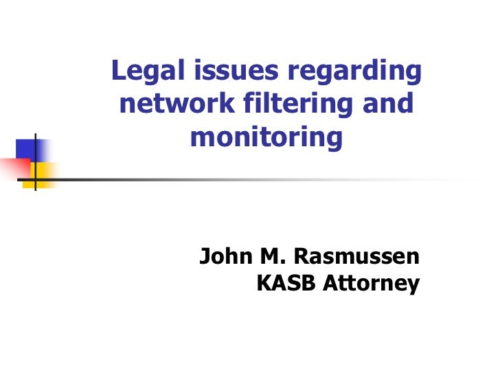 Legal issues regarding network filtering and      monitoring      John M. Rasmussen          KASB Attorney