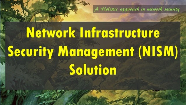 A Holistic approach in network security Network Infrastructure Security Management (NISM) Solution