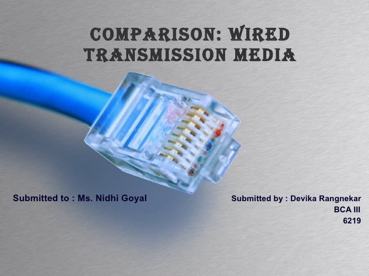 Comparison: Wired Transmission Media Submitted to : Ms. Nidhi Goyal   Submitted by : Devika Rangnekar   BCA III   6219