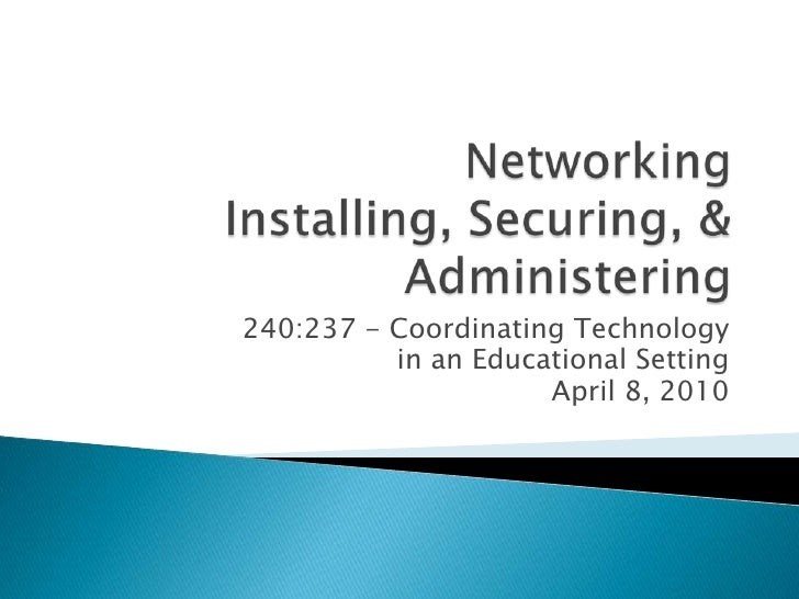 NetworkingInstalling, Securing, & Administering<br />240:237 - Coordinating Technology <br />in an Educational Setting<br ...