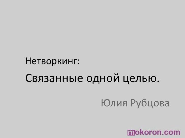 Нетворкинг:<br />Связанные одной целью.<br />Юлия Рубцова<br />