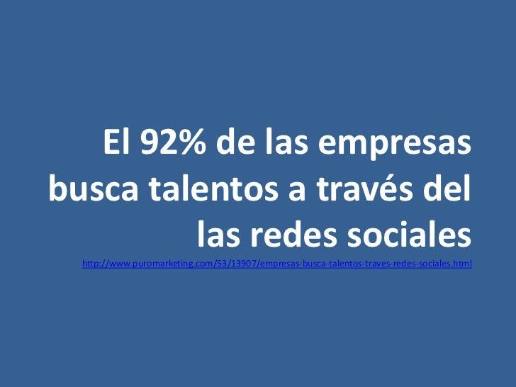 El 92% de las empresasbusca talentos a través del         las redes sociales  http://www.puromarketing.com/53/13907/empres...