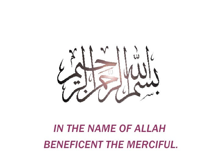 IN THE NAME OF ALLAH  BENEFICENT THE MERCIFUL.