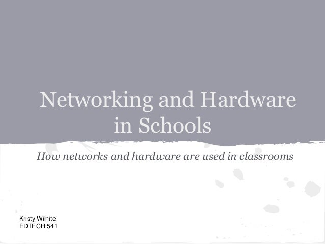 Networking and Hardwarein SchoolsHow networks and hardware are used in classroomsKristy WilhiteEDTECH 541