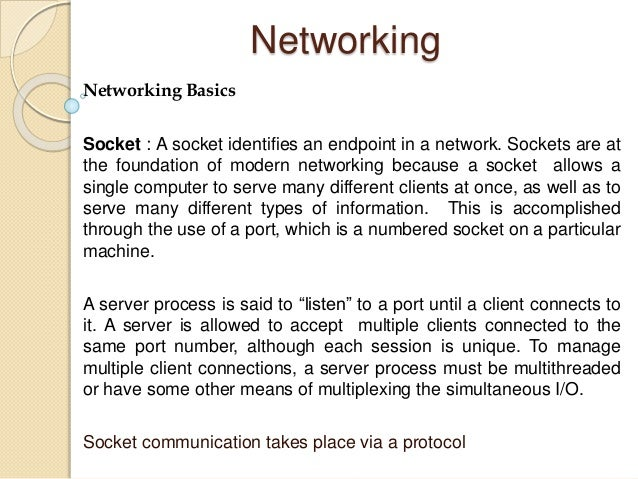 Networking Networking Basics Socket : A socket identifies an endpoint in a network. Sockets are at the foundation of moder...
