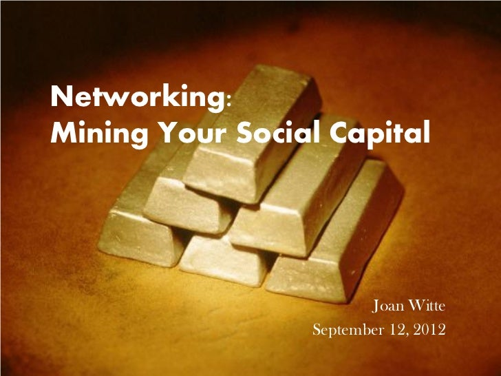 Networking:Mining Your Social Capital                        Joan Witte                 September 12, 2012