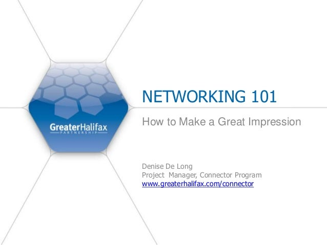 NETWORKING 101 How to Make a Great Impression Denise De Long Project Manager, Connector Program www.greaterhalifax.com/con...