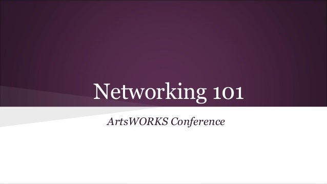Networking 101 Arts Works Conference 2013 University of Alberta