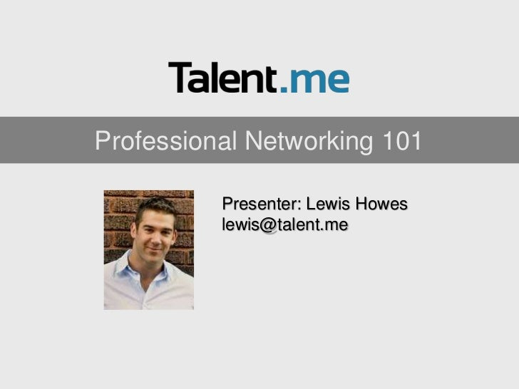 Professional Networking 101          Presenter: Lewis Howes          lewis@talent.me