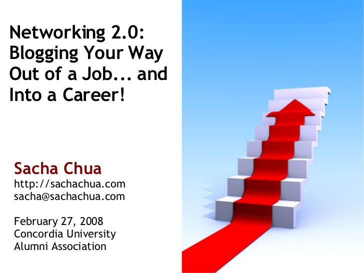 Networking 2.0: Blogging Your Way  Out of a Job... and  Into a Career! Sacha Chua http://sachachua.com [email_address] Feb...