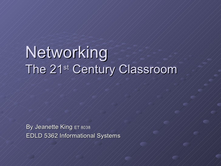 NetworkingThe 21st Century ClassroomBy Jeanette King ET 8038EDLD 5362 Informational Systems