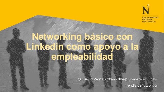 Networking básico con Linkedin como apoyo a la empleabilidad Ing. David Wong Aitken <dwa@upnorte.edu.pe> Twitter: @dwonga