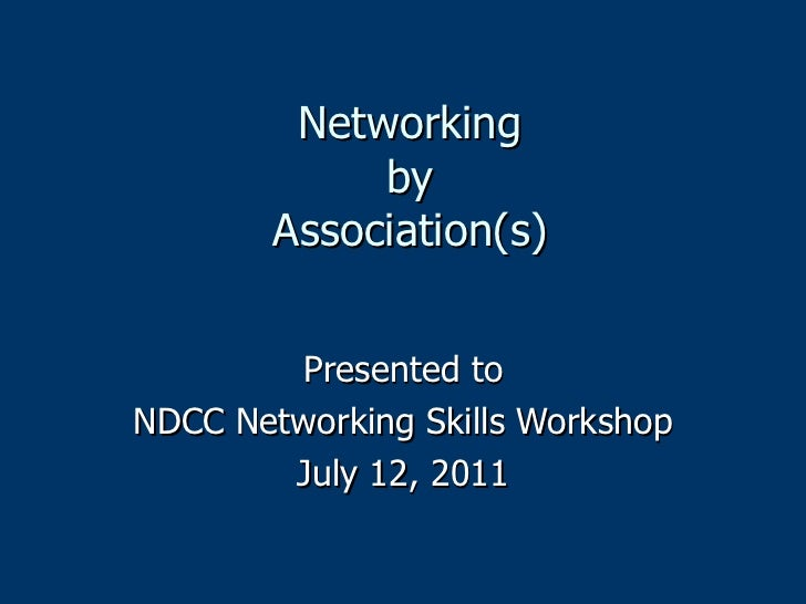 Networking by Association(s) Presented to NDCC Networking Skills Workshop July 12, 2011